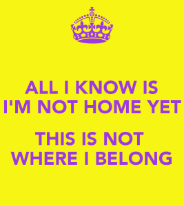 all-i-know-is-i-m-not-home-yet-this-is-not-where-i-belong
